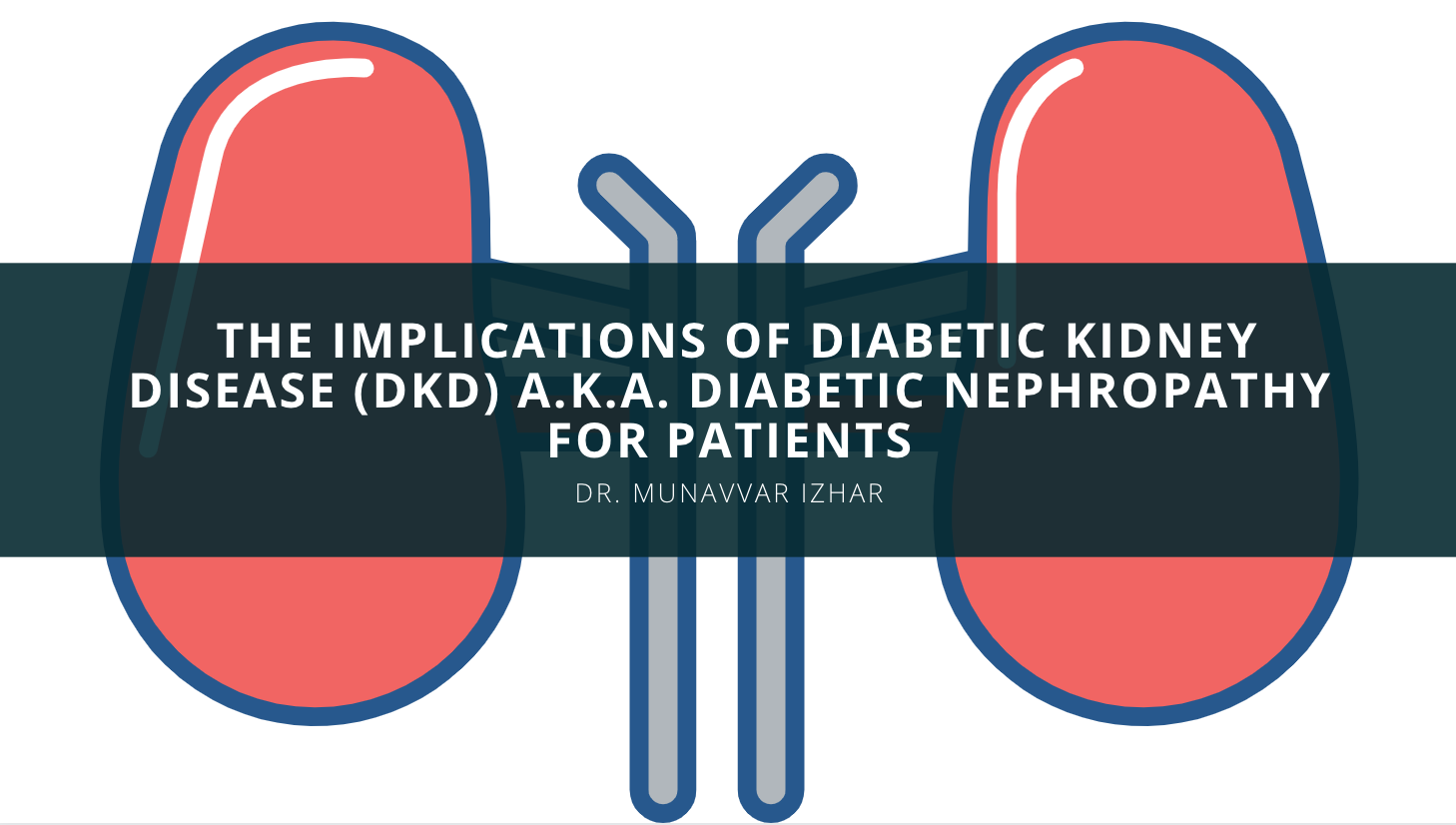 Dr. Munavvar Izhar Discusses the Implications of Diabetic Kidney Disease (DKD) a.k.a. Diabetic Nephropathy for Patients