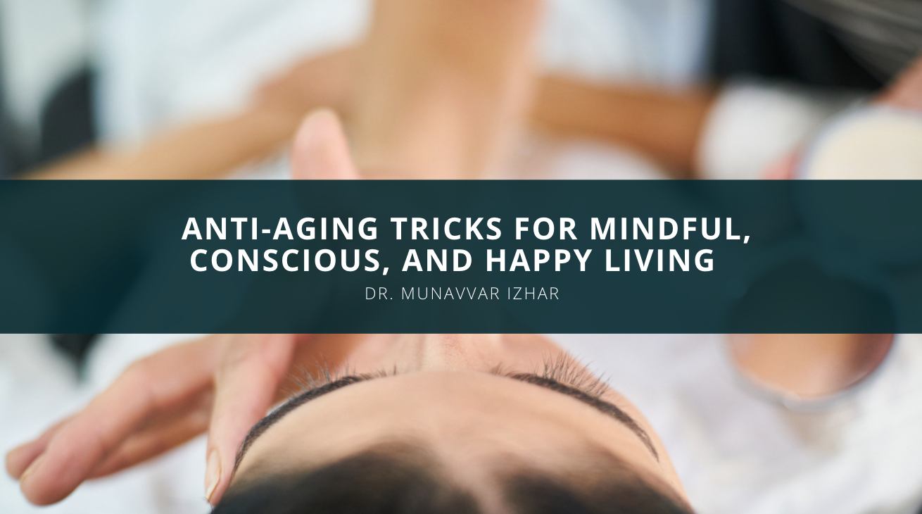 Dr. Munavvar Izhar Discusses Anti-Aging Tricks for Mindful, Conscious, and Happy Living