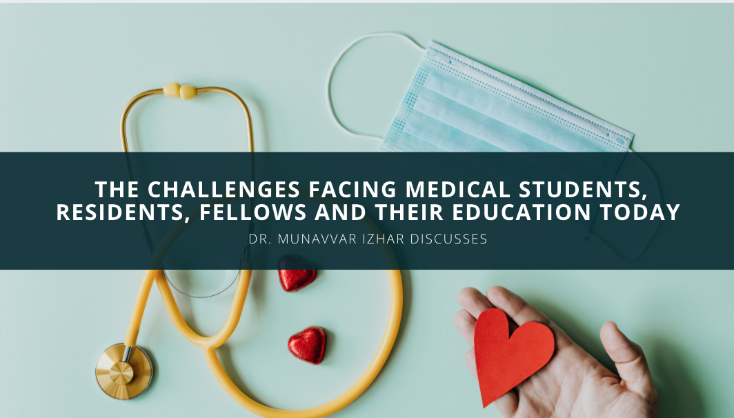 Dr. Munavvar Izhar Discusses the Challenges Facing Medical Students. Residents, Fellows and their Education Today