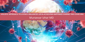 HOLISTIC APPROACH TO LIVING A BALANCED LIFE & ACHIEVING HAPPINESS DURING THIS COVID ERA: