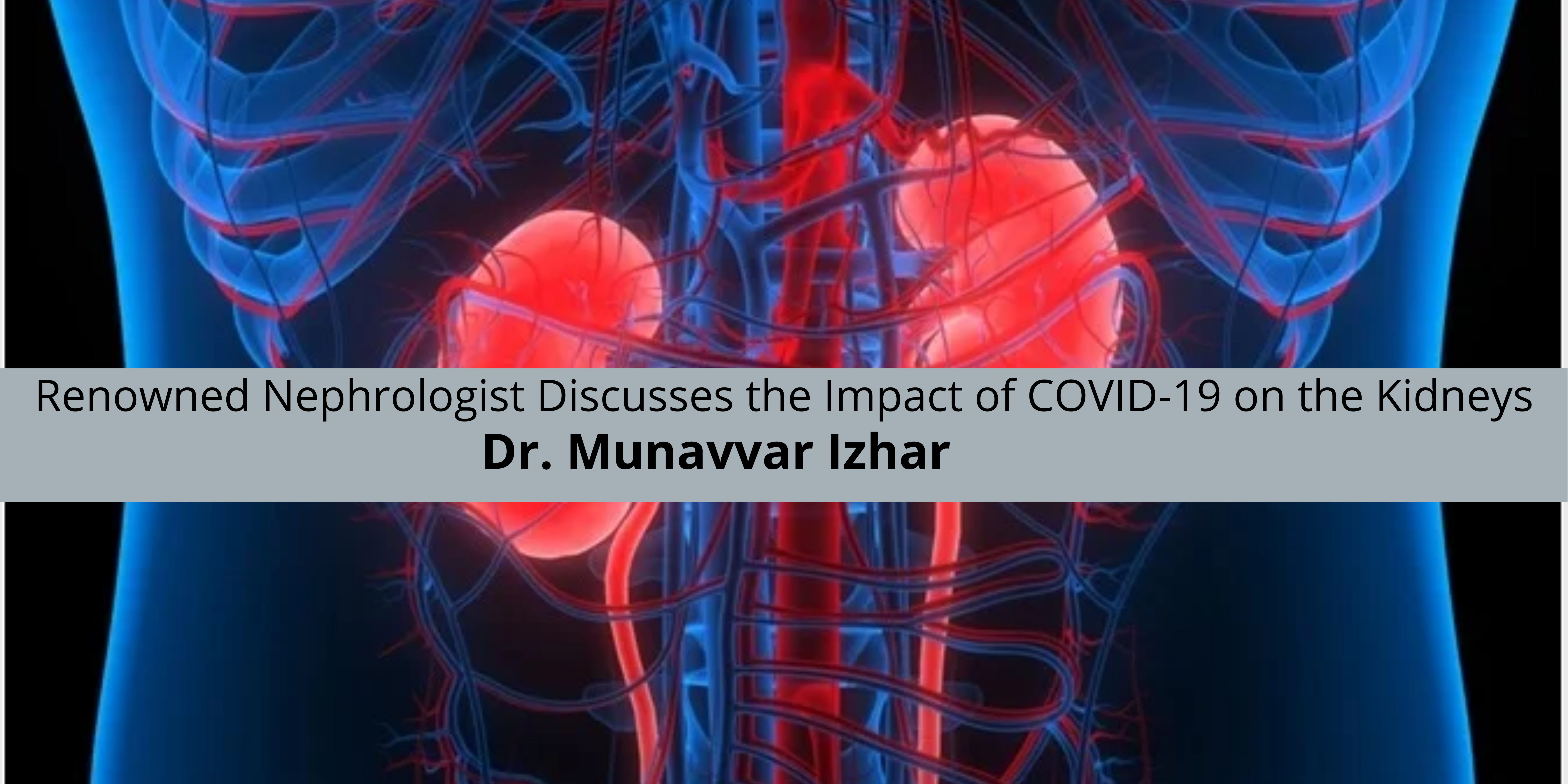 Renowned Nephrologist Dr. Munavvar Izhar Discusses the Impact of COVID-19 on the Kidneys